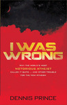 I Was Wrong: Why the World�s Most Notorious Atheist Called it Quits…and Other Trouble for the New Atheism