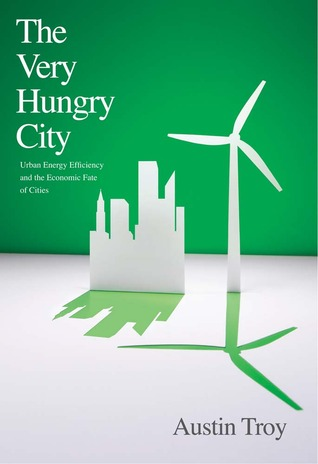 Free download The Very Hungry City: Urban Energy Efficiency and the Economic Fate of Cities by Austin Troy PDF