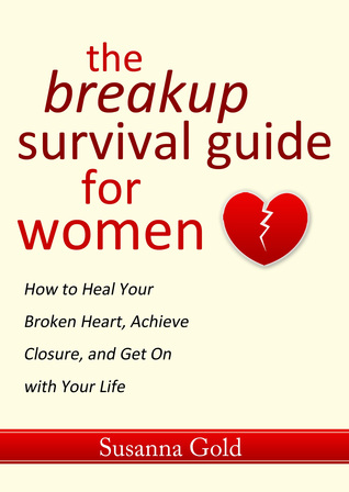 The Breakup Survival Guide for Women: How to Heal Your Broken Heart, Achieve Closure, and Get On with Your Life