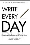 Write Every Day: How to Write Faster, and Write More (Rock Your Writing, #4)