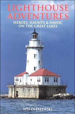 Lighthouse Adventures: Heroes, Haunts & Havoc on the Great Lakes