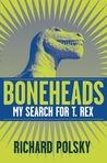Boneheads: My Search For T. Rex