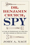Dr. Benjamin Church, Spy: A Case of Espionage on the Eve of the American Revolution