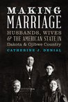 Making Marriage: Husbands, Wives, and the American State in Dakota and Ojibwe Country
