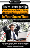 Passive Income for Life: A Time-Tested Secret Recipe for Building a $50,000 Cash Machine on Amazon.com...In Your Spare Time (Almost Free Money, volume 5)