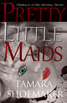 Pretty Little Maids by Tamara Shoemaker