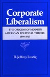 Corporate Liberalism: The Origins of Modern American Political Theory, 1890-1920