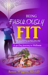 Being Fabulously Fit in God's Kingdom: A 40-Day Journey to Wellness
