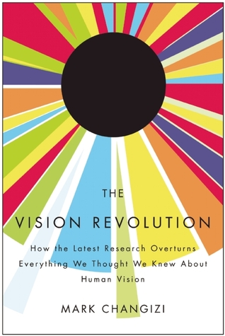 The Vision Revolution: How the Latest Research Overturns Everything We Thought We Knew about Human Vision