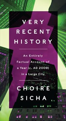 Free download Very Recent History: An Entirely Factual Account of a Year (c. AD 2009) in a Large City by Choire Sicha PDF