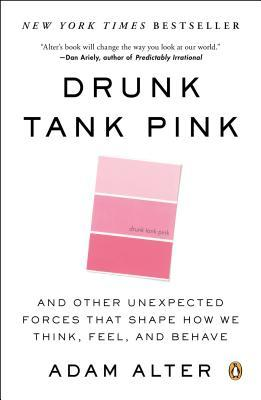 Get Drunk Tank Pink: And Other Unexpected Forces That Shape How We Think, Feel, and Behave by Adam Alter CHM