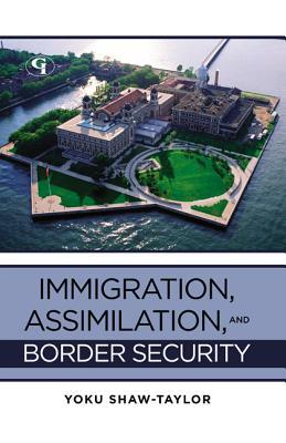 Immigration, Assimilation, and Border Security by Yoku Shaw-Taylor