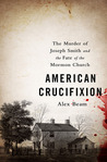 American Crucifixion: The Murder of Joseph Smith and the Fate of the Mormon Church