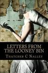 Letters from the Looney Bin by Thatcher C. Nalley