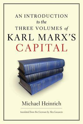 An Introduction to the Three Volumes of Karl Marx's Capital by Michael Heinrich