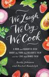 We Laugh, We Cry, We Cook: A Mom and Daughter Dish about the Food That Delights Them and the Love That Binds Them