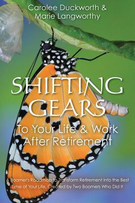 Shifting Gears To Your Life & Work After Retirement: A Boomer's Roadmap to Transform Retirement into the Best Time of Your Life, Created by Two Boomers Who Did It