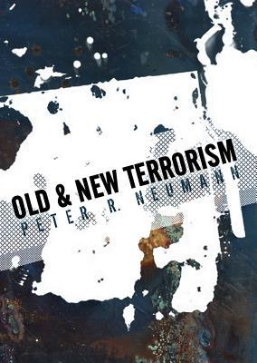 Old and New Terrorism: Late Modernity, Globalization and the Transformation of Political Violence  by  Peter Neumann