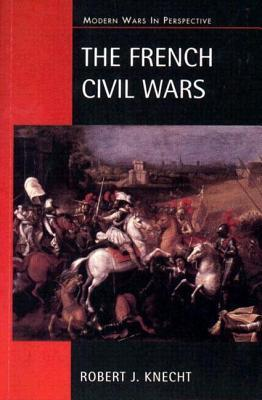 The French Civil Wars, 1562-1598 by Robert J. Knecht