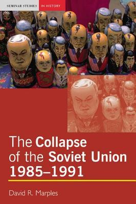 The Collapse of the Soviet Union, 1985-1991 by David R. Marples