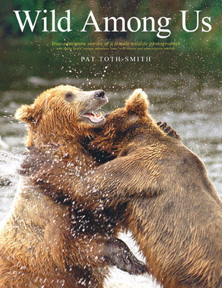 Read Wild Among Us: True Adventures of a Female Wildlife Photographer Who Stalks Bears, Wolves, Mountain Lions, Wild Horses and Other Elusive Wildlife DJVU by Pat Toth-Smith