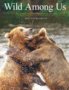 Wild Among Us: True Adventures of a Female Wildlife Photographer Who Stalks Bears, Wolves, Mountain Lions, Wild Horses and Other Elusive Wildlife