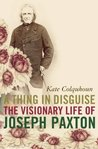 A Thing in Disguise: The Visionary Life of Joseph Paxton