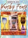 Worship Feast Services: 50 Complete Multisensory Services For Youth