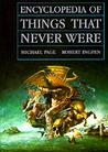 Encyclopedia of Things That Never Were by Michael  Page