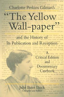 "Charlotte Perkins Gilman's ""The Yellow Wall-Paper"" and the History of Its Publication and Reception: A Critical Edition and Documentary Casebook (Penn State Series in the History of the Book)"