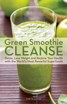 Green Smoothie Cleanse: Detox, Lose Weight and Maximize Good Health with the World�s Most Powerful Superfoods