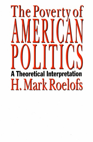 The Poverty Of American Politics: A Theoretical Interpretation  by  H. Mark Roelofs