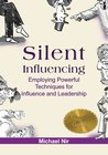 Silent Influencing - Employing Powerful Techniques for Influence and Leadership
