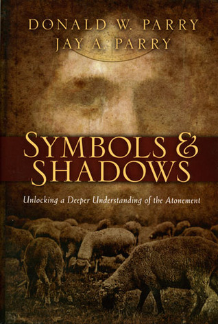 Symbols and Shadows: Unlocking a Deeper Understanding of the Atonement Donald W. Parry