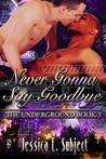 Never Gonna Say Goodbye (The Underground, #3)