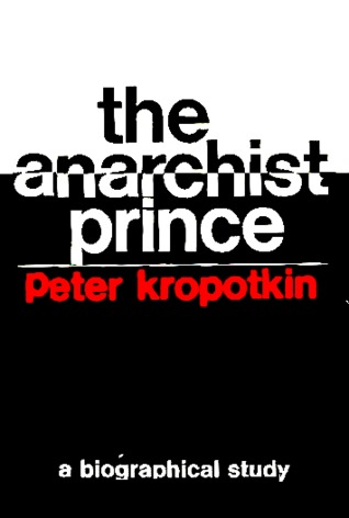 The anarchist prince,: A biographical study of Peter Kropotkin, (Studies in the libertarian and utopian tradition)