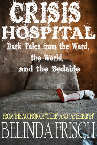 Crisis Hospital: Dark Tales from the Ward, the World, and the Bedside