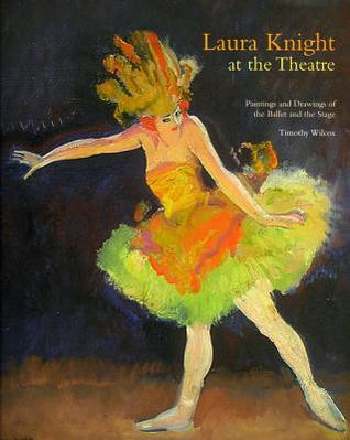 Laura Knight At the Theatre  -Paintings and Drawings of the Ballet and the Stage: Paintings and Drawings of the Ballet and the Stage