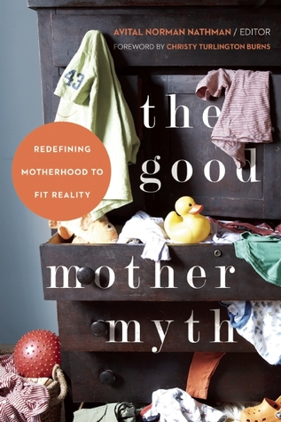 The Good Mother Myth: Redefining Motherhood to Fit Reality