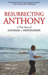Resurrecting Anthony: A True Story or Courage and Destination