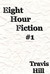 Eight Hour Fiction #1 by Travis  Hill