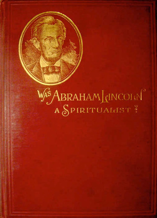 Was Abraham Lincoln a Spiritualist or Curious Revelations fro... by Nettie Colburn Maynard