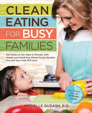 Clean Eating for Busy Families: Get Meals on the Table in Minutes with Simple and Satisfying Whole-Foods Recipes You and Your Kids Will Love-Most Recipes Take Just 30 Minutes or Less!