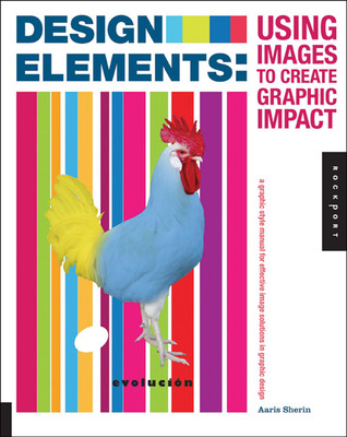 Design Elements, Using Images to Create Graphic Impact: A Graphic Style Manual for Effective Image Solutions in Graphic Design Aaris Sherin
