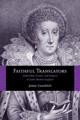 Faithful Translators: Authorship, Gender, and Religion in Early Modern England  by  Jaime Goodrich