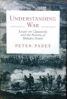 Understanding War: Essays on Clausewitz and the History of Military Power