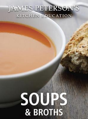 James Peterson's Kitchen Education: Soups and Broths: Recipes and Techniques from Cooking