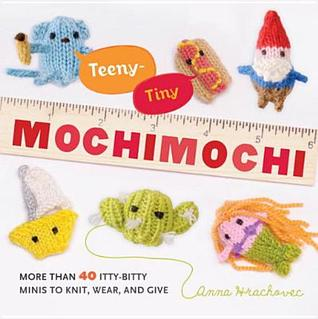 Teeny-Tiny Mochimochi: More Than 40 Little Bitty Minis to Knit, Wear, and Give