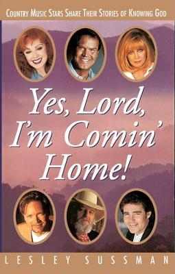 Yes, Lord, I'm Comin' Home! Country Music Stars Share Their Stories of Knowing God