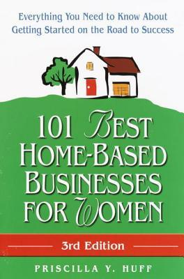 101 Best Home-Based Businesses for Women, 3rd Edition: Everything You Need to Know About Getting Started on the Road to Success